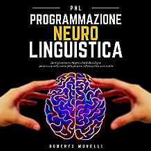 PNL - Programmazione Neuro Linguistica: Le migliori tecniche pratiche di Psicologia per entrare nella mente delle persone,...