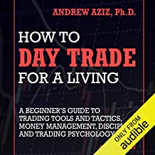 How to Day Trade for a Living: A Beginner's Guide to Trading Tools and Tactics, Money Management, Discipline and Trading P...