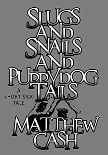 slugs and snails and puppydog tails: A SHORT SICK TALE
