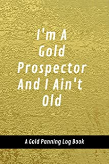 I'm A Gold Prospector And I Ain't Old: A Gold Panning Log Book: Perfect Present/Gift For Gold Panners, Prospectors & Hunters