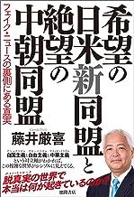 表紙: 希望の日米新同盟と絶望の中朝同盟 フェイク・ニュースの裏側にある真実 | 藤井厳喜