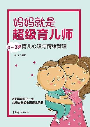 妈妈就是超级育儿师:0~3岁育儿心理与情绪管理(父母必备的心理育儿手册;抓住孩子的心理关键期,轻松培养高情商的孩子)