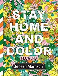 Stay Home and Color: Flowers: An Adult Coloring Book With Relaxing, Calming, Beautiful Floral Designs (Jenean Morrison Adu...