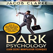 Dark Psychology: Learn Secret Manipulation Techniques: Learn How to Influence and Manipulate People Using Persuasion, Dark NLP, Mind Control, Brainwashing and Real Hypnotism