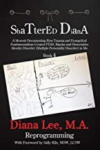 Shattered Diana - Book Four: Reprogramming: A Memoir Documenting How Trauma and Evangelical Fundamentalism Created PTSD, Bipolar, Dissociative Disorder in Me