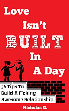 Love Isn't Built In A Day: 36 Tips To Build A F*cking Awesome Relationship