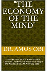 """""""THE ECONOMY OF THE MIND"""": ----The Human BRAIN as the Greatest Secret of Creative and Productive People and Nations on Earth Now Exposed---- Kindle Edition"""