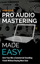 Pro Audio Mastering Made Easy: Give Your Mix a Commercial Sounding Finish Without Buying More Gear