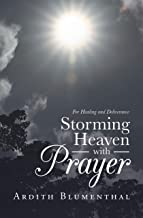 Storming Heaven with Prayer: For Healing and Deliverance