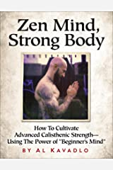 """Zen Mind, Strong Body: How To Cultivate Advanced Calisthenic Strength--Using The Power Of """"Beginner's Mind"""" (English Edition) Format Kindle"""