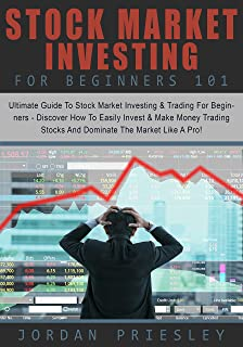 Stock Market Investing For Beginners 101: Ultimate Guide To Stock Market Investing & Trading For Beginners - Discover How To Easily Invest & Make Money Trading Stocks And Dominate The Market Like