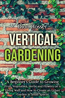Vertical Gardening: A Beginner's Guide to Growing Fruit, Vegetables, Herbs and Flowers on a Living Wall and How to Create ...