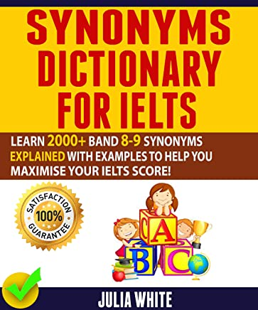 SYNONYMS DICTIONARY FOR IELTS: Learn 2000+ Band 8-9 Synonyms Explained With Examples To Help You Maximise Your IELTS Score!