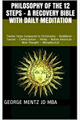 Philosophy of the 12 Steps - A Recovery Bible with Daily Meditation: Twelve Steps Compared to Christianity – Buddhism – Taoism – Confucianism – Hindu – Native American – New Thought – Metaphysical Kindle Edition