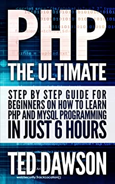 PHP: The Ultimate Step by Step guide for beginners on how to learn PHP and MYSQL programming in just 6 hours