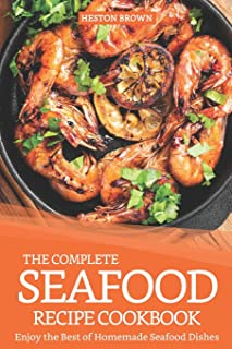 The Complete Seafood Recipe Cookbook: Enjoy the Best of Homemade Seafood Dishes