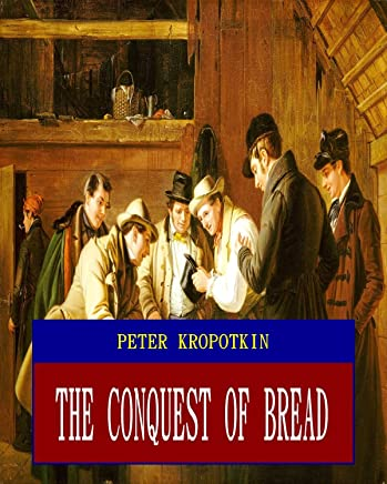 The Conquest of bread (Unabridged) (ANNOTATED) (Great Classic Work Selected) (English Edition)
