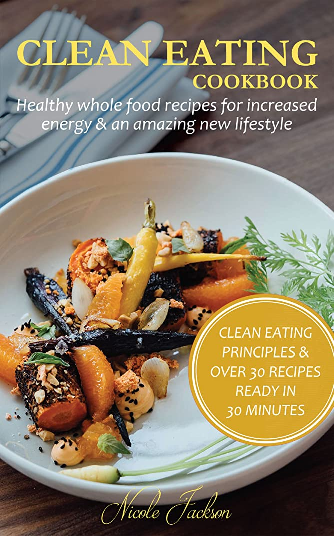 CLEAN EATING COOKBOOK: HEALTHY WHOLE FOOD RECIPES FOR INCREASED ENERGY & AN AMAZING NEW LIFESTYLE: (With Clean Eating Principles & Over 30 Recipes Ready in 30 Minutes) (English Edition)