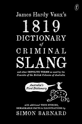 James Hardy Vaux's 1819 Dictionary of Criminal Slang and Other Impolite Terms as Used by the Convicts of the British Colonies of Australia with Additional ... Stories, Remarkable Facts and Illustrations