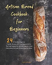 Artisan Bread Cookbook for Beginners: 24 of the Best Beginner-Friendly Recipes with Cup Measurements, One Loaf Ingredients...