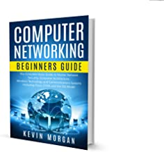Computer Networking Beginners Guide: The Complete Basic Guide to Master Network Security, Computer Architecture, Wireless Technology and Communications Systems Including Cisco, CCNA and the OSI Model