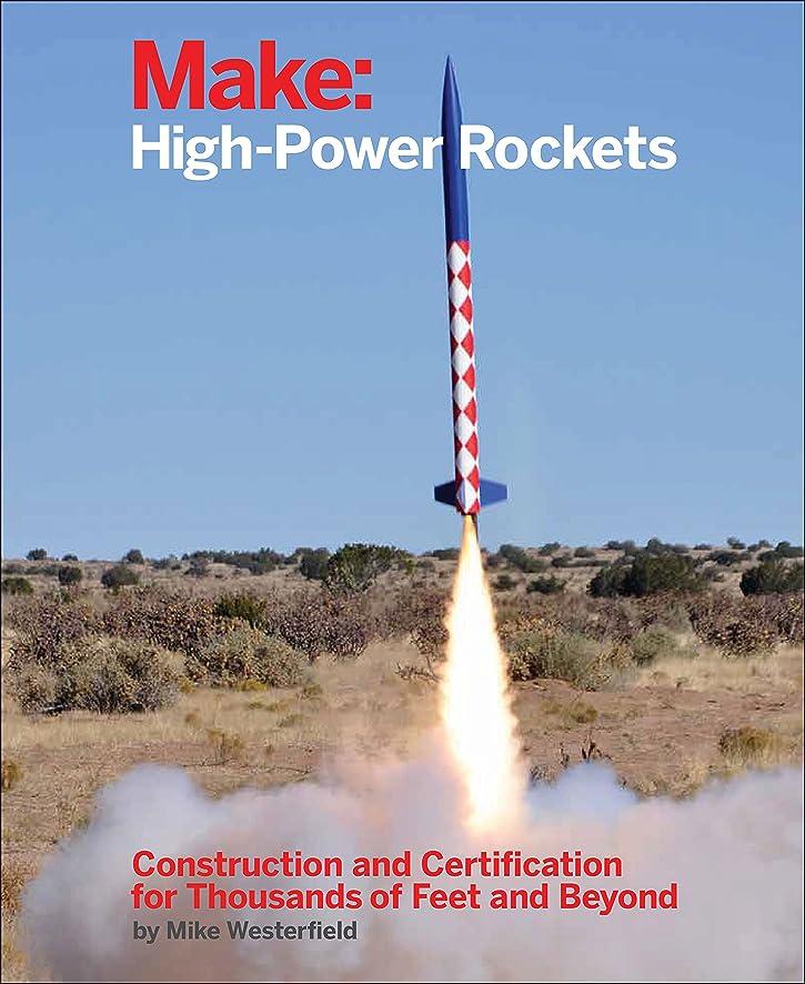 革命大胆な災難Make: High-Power Rockets: Construction and Certification for Thousands of Feet and Beyond (English Edition)