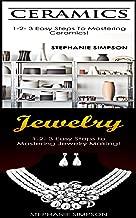 Ceramics & Jewelry: 1-2-3 Easy Steps To Mastering Ceramics! & 1-2-3 Easy Steps To Mastering Jewelry Making! (Candle Making, Pottery, Ceramics, Jewelry, Scrapbooking Book 2)