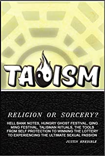 Taoism - Religion or Sorcery?: Hell Bank Notes, Hungry Ghost Festival, Qing Ming Festival, Talisman Rituals, the Tools from Self Protection to Experiencing The Ultimate Sexual Passion!