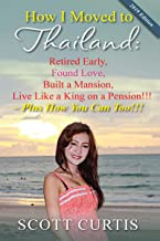How I Moved to Thailand: Retired Early, Found Love, Built a Mansion, Live Like a King on a Pension- Plus How You Can Too!!!