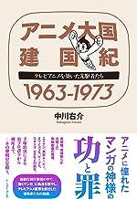 表紙: アニメ大国 建国紀 1963-1973 テレビアニメを築いた先駆者たち | 中川右介