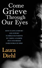 Come Grieve Through Our Eyes: How To Give Comfort And Support To Bereaved Parents By Taking A Glimpse Into Our Hidden Worl...