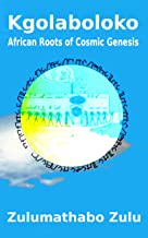 Kgolaboloko: African Roots of Cosmic Genesis (Mamchofono: African Origin of Cosmology Book 1)