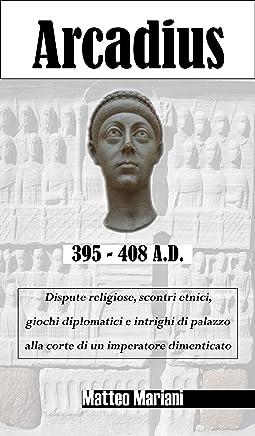 Arcadius (395-408): Dispute religiose, scontri etnici, giochi diplomatici e intrighi di palazzo alla corte di un imperatore dimenticato