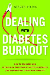 Dealing with Diabetes Burnout: How to Recharge and Get Back on Track When You Feel Frustrated and Overwhelmed Living with Diabetes Kindle Edition