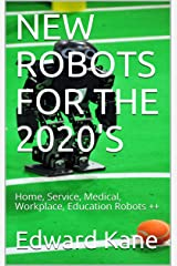 NEW ROBOTS FOR THE 2020'S: Home, Service, Medical, Workplace, Education Robots ++ Kindle Edition