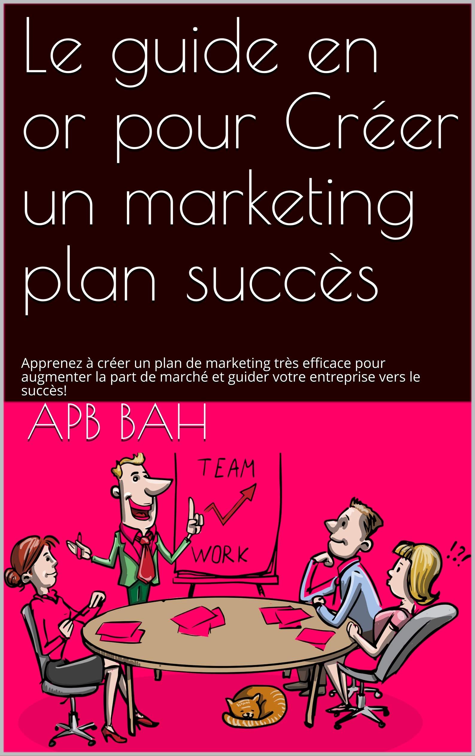 Le guide en or pour Créer un marketing plan à succès: Apprenez à créer un plan de marketing très efficace pour augmenter la part de marché et guider votre entreprise vers le succès! (French Edition)