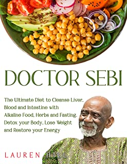 Doctor Sebi: The Ultimate Diet to Cleanse Liver, Blood and Intestine with Alkaline Food, Herbs and Fasting. Detox your Bod...