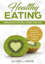 Healthy Eating: Healthy Eating: Simple Rules That Will Change Your Life, Practical Guide to Improve Your Eating Habits - Clean Food - Cookbook - Natural & Easy Diet - Eat Green - Fast Weight Loss