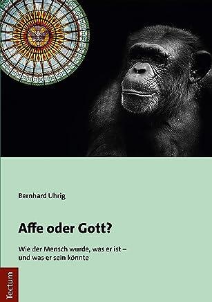 Affe oder Gott?: Wie der Mensch wurde, was er ist - und was er sein könnte (German Edition)
