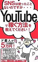 SNSは使ったこと ないのですが・・・YouTubeで稼ぐ方法を 教えてください!【読者限定特典付き】: ド素人が1か月目で5万円!超入門!これ1冊ですべて完結!