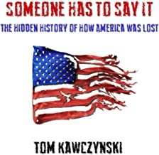 Someone Has to Say It: The Hidden History of How America Was Lost