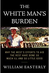 The White Man's Burden: Why the West's Efforts to Aid the Rest Have Done So Much Ill and So Little Good Kindle Edition