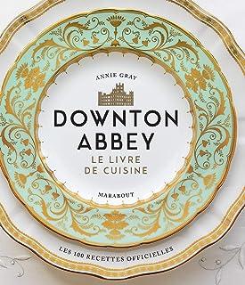 La cuisine de Downton Abbey: Les recettes officielles