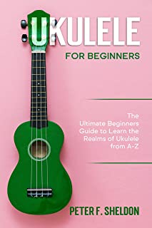 Ukulele for Beginners: The Ultimate Beginner's Guide to Learn the Realms of Ukulele from A-Z
