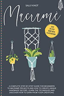 Macramé: A Complete Step-By-Step Guide For Beginners To Macramé Projects And How To..