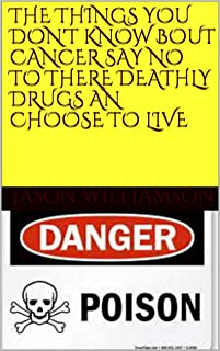 THE THINGS YOU DON'T KNOW BOUT CANCER SAY NO TO THERE DEATHLY DRUGS AN CHOOSE TO LIVE: CURE 4 CANCER (No more cancer Book 1)