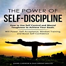 The Power of Self-Discipline: How to Use Self Control and Mental Toughness to Achieve Your Goals. Will Power, Self-Accepta...