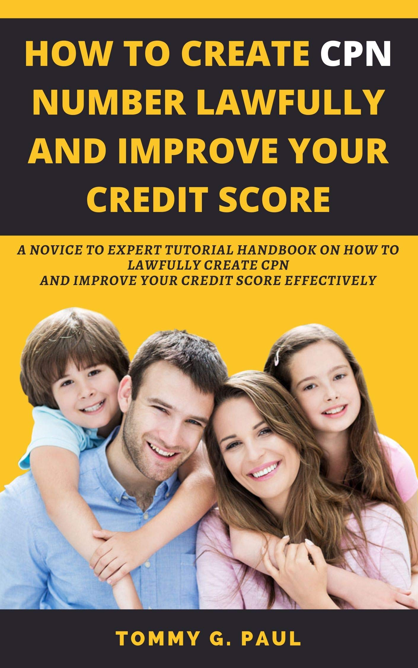 HOW TO CREATE CPN NUMBERS LAWFULLY AND IMPROVE YOUR CREDIT SCORE: A Novice to Expert Tutorial Handbook on How to Lawfully Create CPN and Improve Your Credit Score Effectively