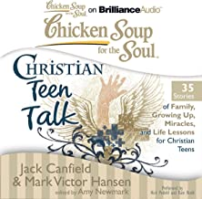 Chicken Soup for the Soul: Christian Teen Talk - 35 Stories of Family, Growing Up, Miracles, and Life Lessons for Christia...