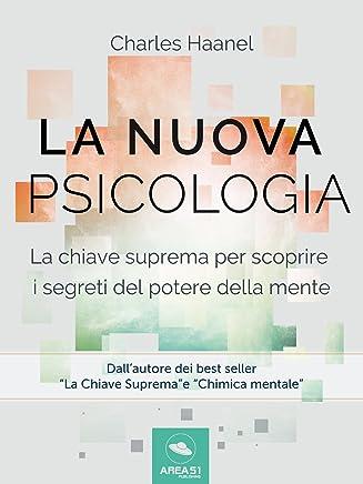 La Nuova Psicologia: La chiave suprema per scoprire i segreti del potere della mente